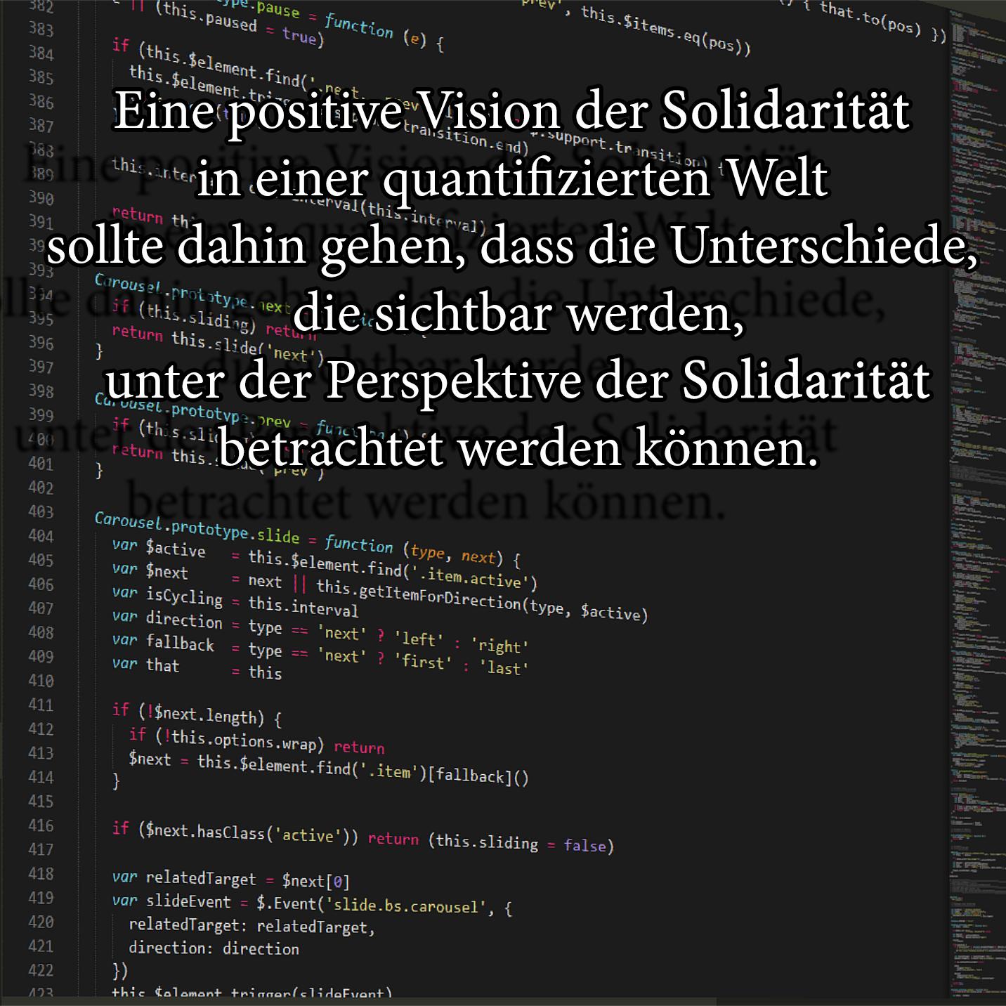 Eine positive Vision der Solidarität in einer quantifizierten Welt sollte dahin gehen, dass die Unterschiede, die sichtbar werden, unter der Perspektive der Solidarität betrachtet werden können.